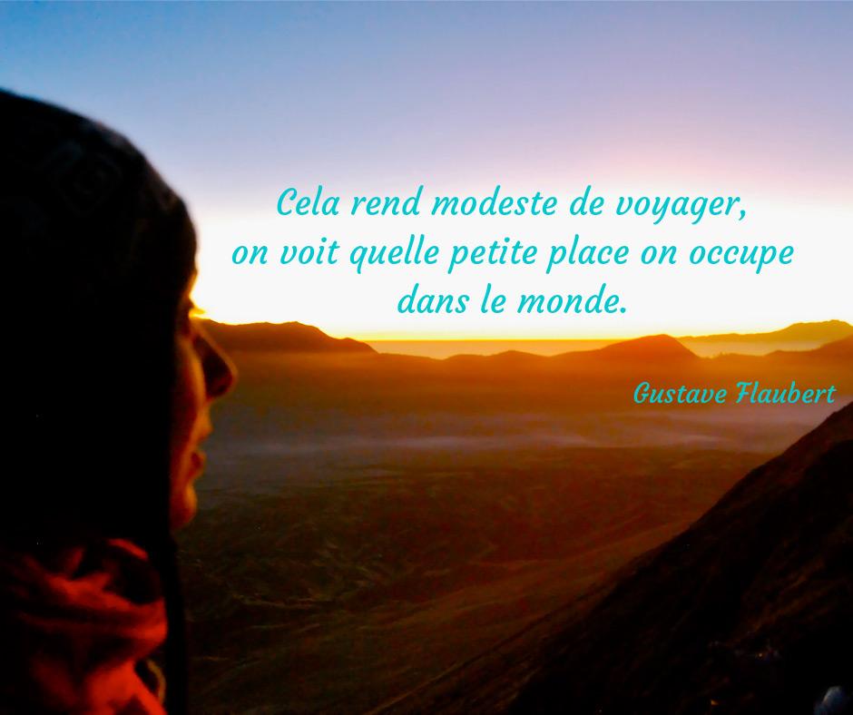 Cela rend modeste de voyager, on voit quelle petite place on occupe dans le monde (Flaubert)
